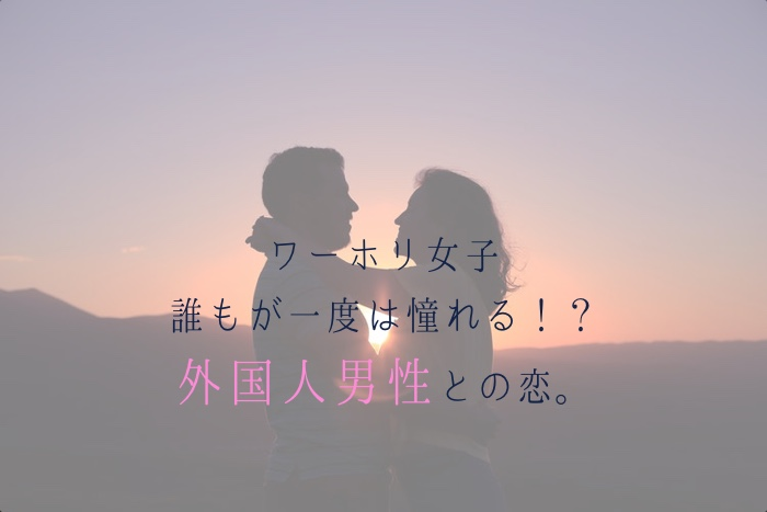 ワーホリ女子の誰もが一度は憧れる!?外国人男性との恋。第一弾。
