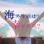 日本が嫌なわけでもないのに海外に飛び出した女は、海外で幸せになったのか?