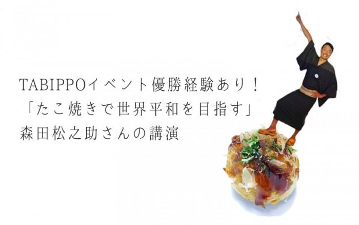 TABIPPOイベントで優勝した「たこ焼きで世界平和を目指す」森田松之助さんの講演を聞いてきました