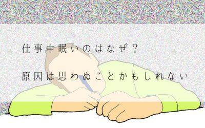 仕事中眠いのはなぜ?眠気を覚ます方法を実践してもダメなとき、原因は思わぬことかもしれない