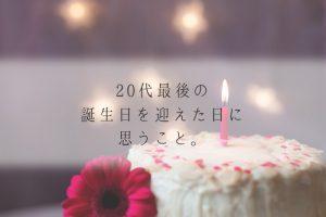 20代最後の誕生日を迎えた日に思うこと。30歳になったときも同じ気持ちでいたい。