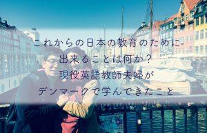 これからの日本の教育のために出来ることは何か?現役英語教師夫婦がデンマークで学んできたこと