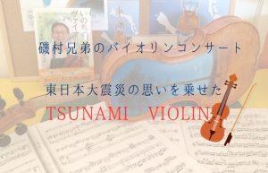 Tsunami Violin Concert 磯村兄弟が、東日本大震災の思いを乗せて奏でる