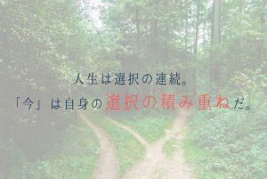 人生は選択の連続。今の状況にいるのは、ほかの誰でもない自分が選択してきたことの積み重ねだ。