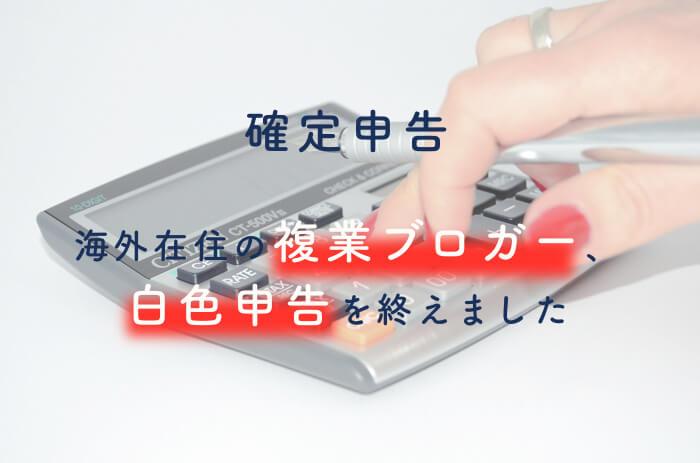 【確定申告】海外在住の複業ブロガー、日本での白色申告終了。プライベートとの区別と節税への正しい理解が大事